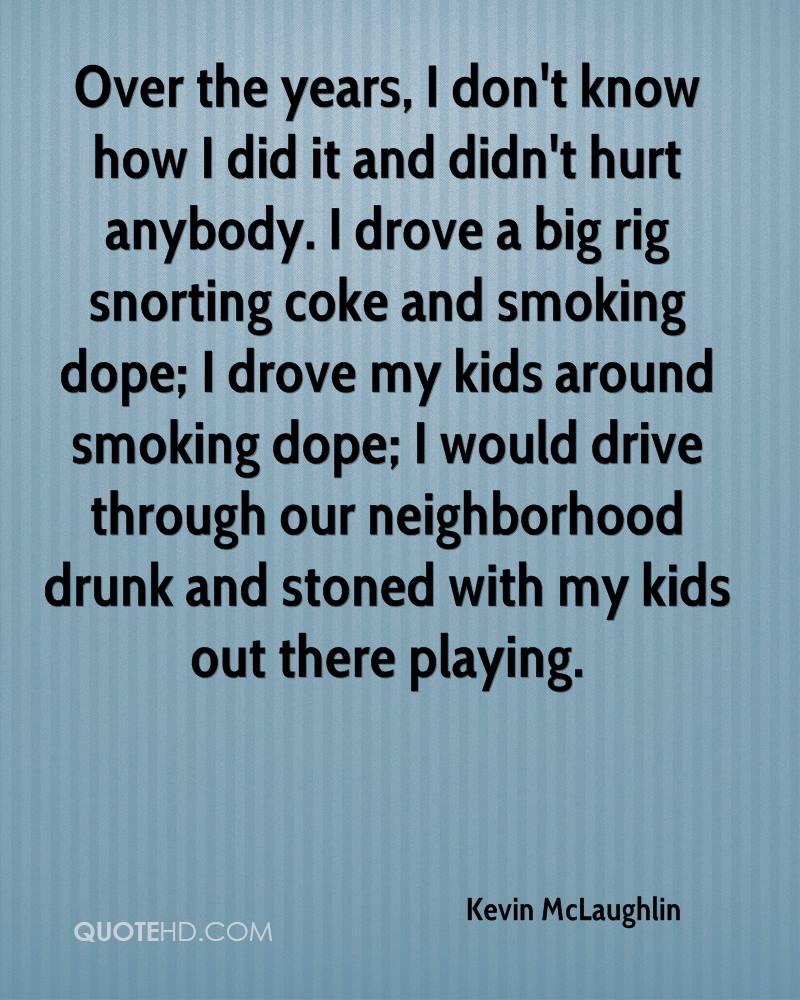 Over the years, I don't know how I did it and didn't hurt anybody. I drove a big rig snorting coke and smoking dope; I drove my kids around smoking dope; I would drive through our neighborhood drunk and stoned with my kids out there playing.