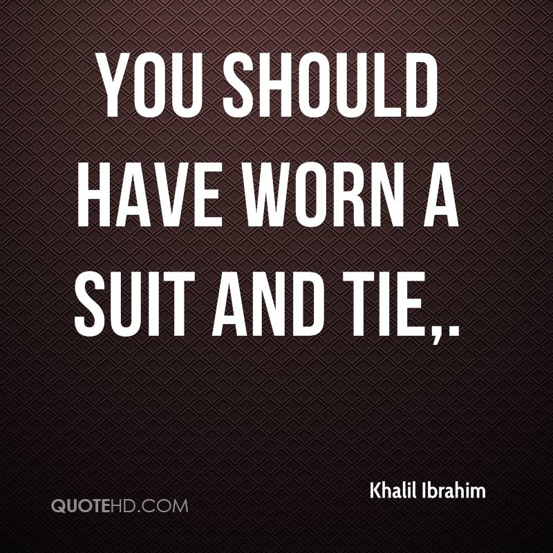 You should have worn a suit and tie.