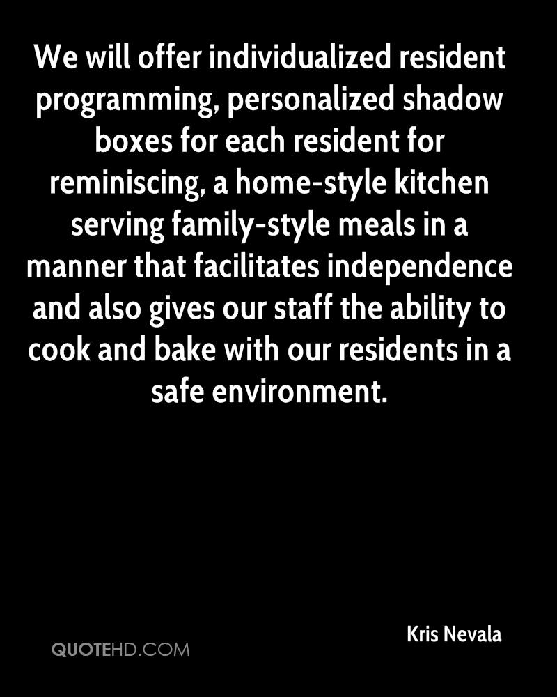 We will offer individualized resident programming, personalized shadow boxes for each resident for reminiscing, a home-style kitchen serving family-style meals in a manner that facilitates independence and also gives our staff the ability to cook and bake with our residents in a safe environment.