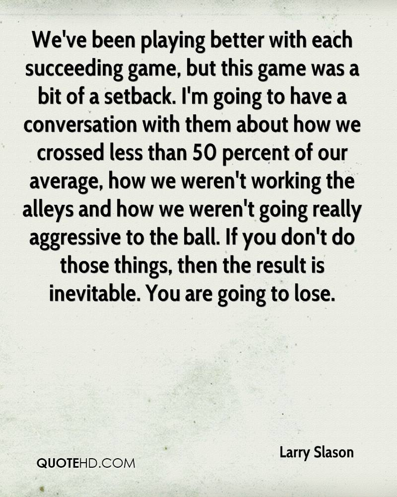 We've been playing better with each succeeding game, but this game was a bit of a setback. I'm going to have a conversation with them about how we crossed less than 50 percent of our average, how we weren't working the alleys and how we weren't going really aggressive to the ball. If you don't do those things, then the result is inevitable. You are going to lose.