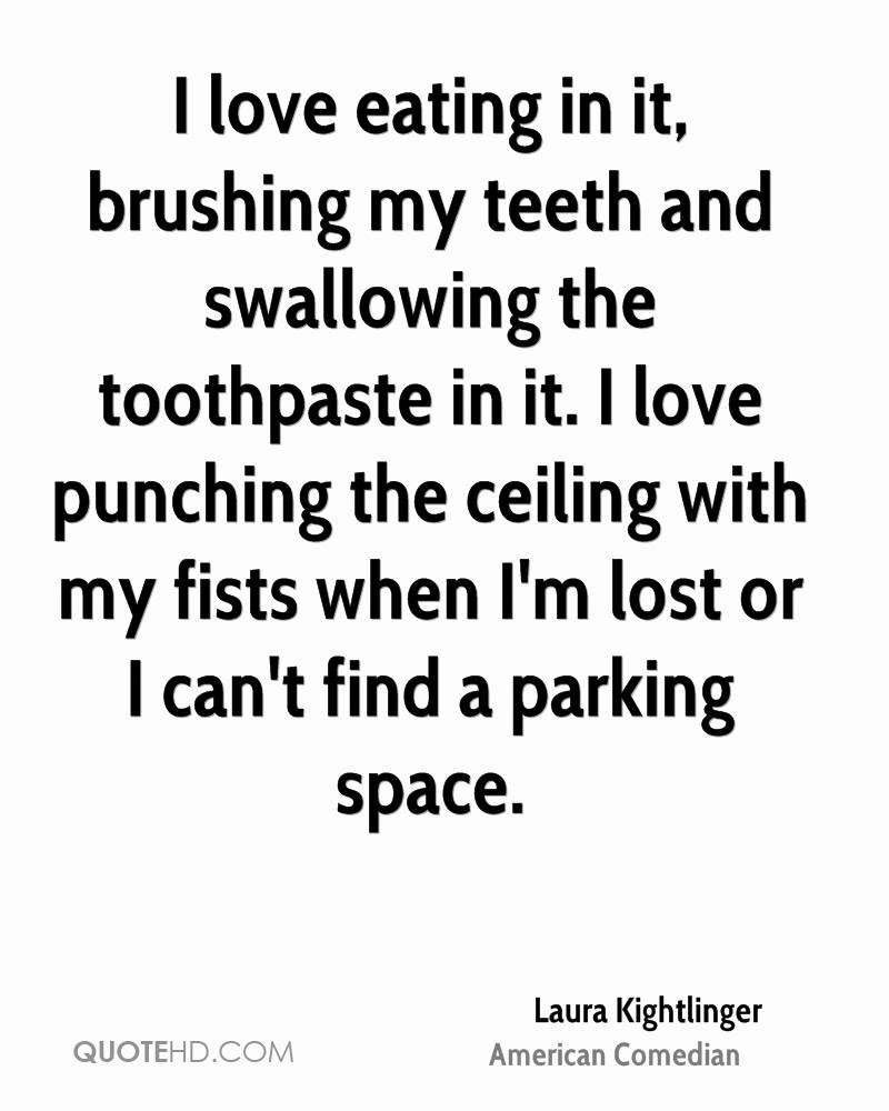 I love eating in it, brushing my teeth and swallowing the toothpaste in it. I love punching the ceiling with my fists when I'm lost or I can't find a parking space.