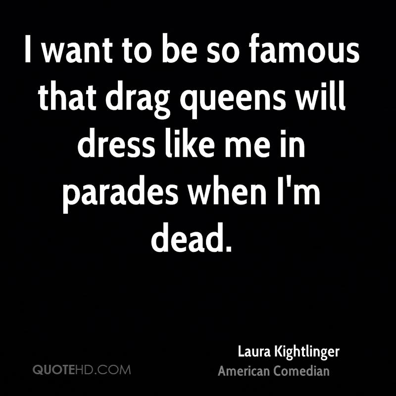 I want to be so famous that drag queens will dress like me in parades when I'm dead.