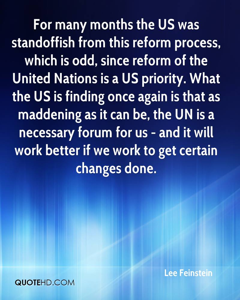 For many months the US was standoffish from this reform process, which is odd, since reform of the United Nations is a US priority. What the US is finding once again is that as maddening as it can be, the UN is a necessary forum for us - and it will work better if we work to get certain changes done.