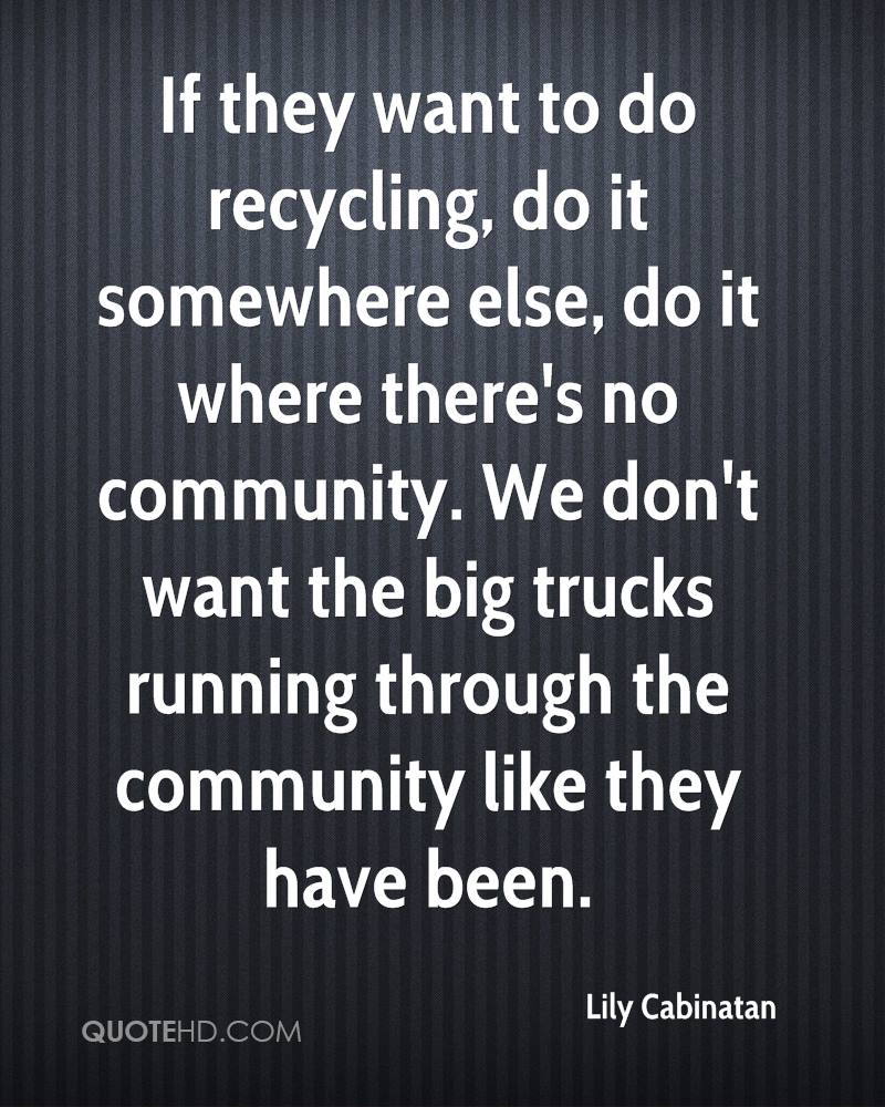 If they want to do recycling, do it somewhere else, do it where there's no community. We don't want the big trucks running through the community like they have been.