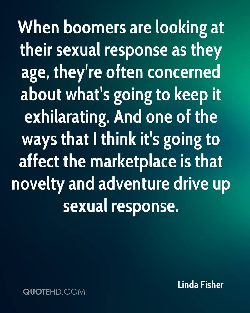 When boomers are looking at their sexual response as they age, they're often concerned about what's going to keep it exhilarating. And one of the ways that I think it's going to affect the marketplace is that novelty and adventure drive up sexual response.