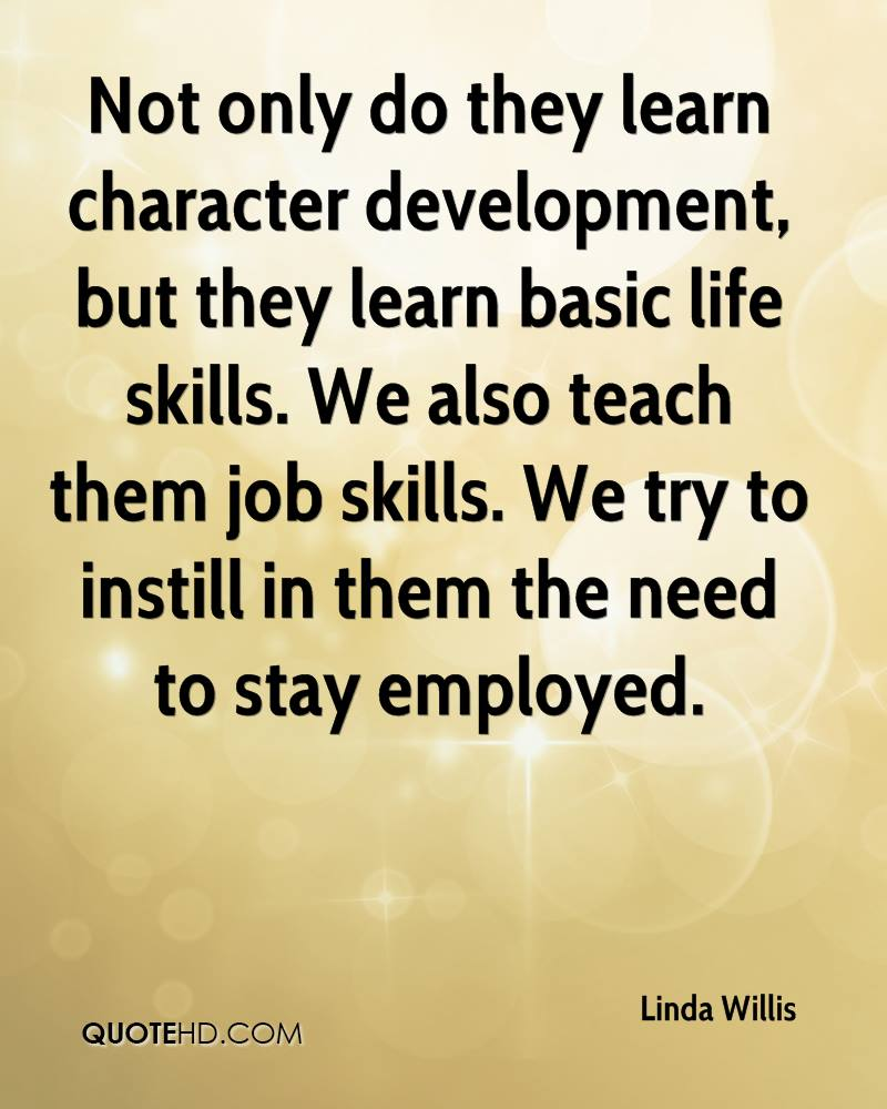 Not only do they learn character development, but they learn basic life skills. We also teach them job skills. We try to instill in them the need to stay employed.