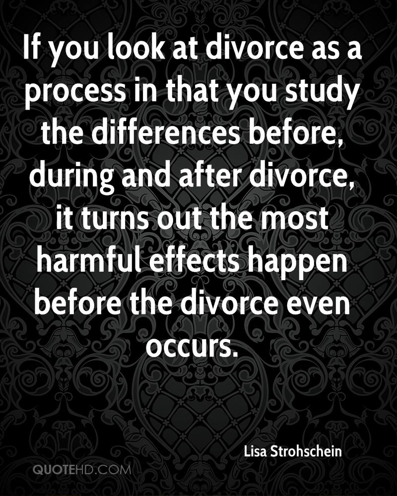 If you look at divorce as a process in that you study the differences before, during and after divorce, it turns out the most harmful effects happen before the divorce even occurs.