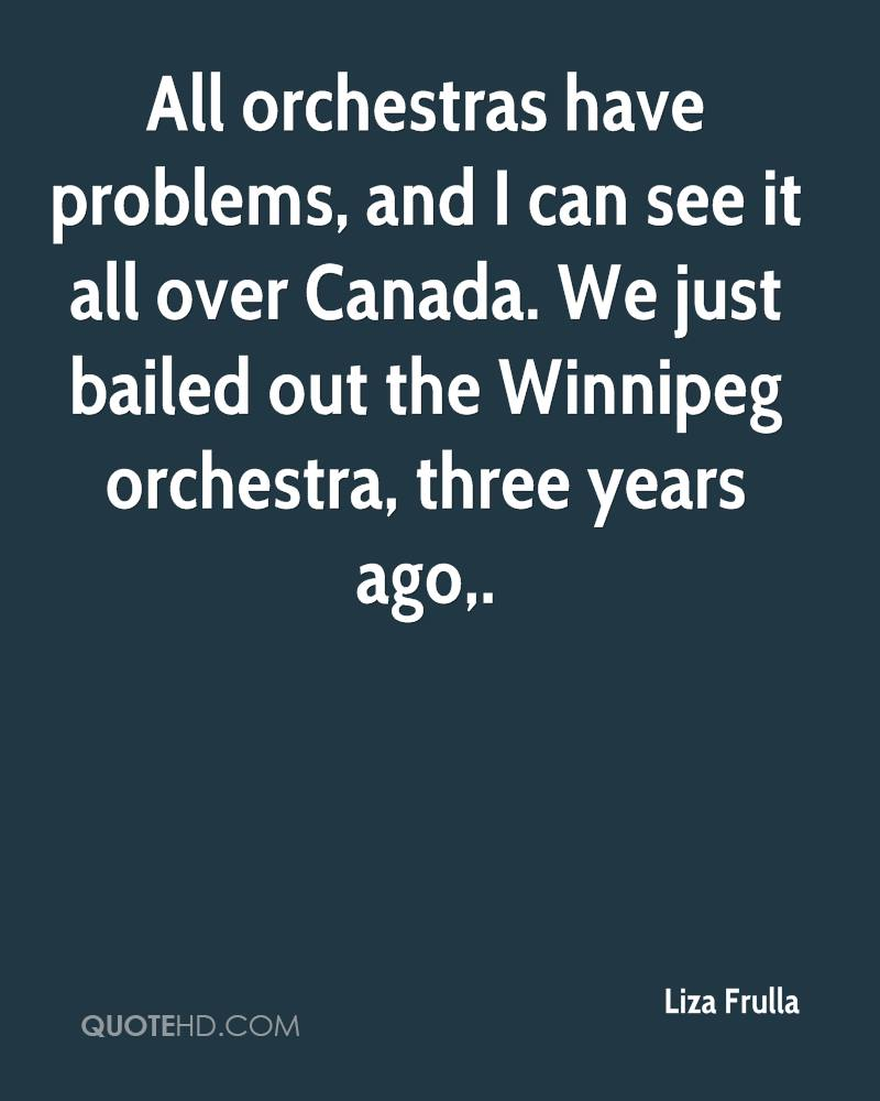 All orchestras have problems, and I can see it all over Canada. We just bailed out the Winnipeg orchestra, three years ago.