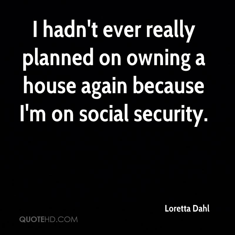 I hadn't ever really planned on owning a house again because I'm on social security.