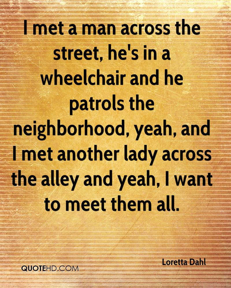 I met a man across the street, he's in a wheelchair and he patrols the neighborhood, yeah, and I met another lady across the alley and yeah, I want to meet them all.