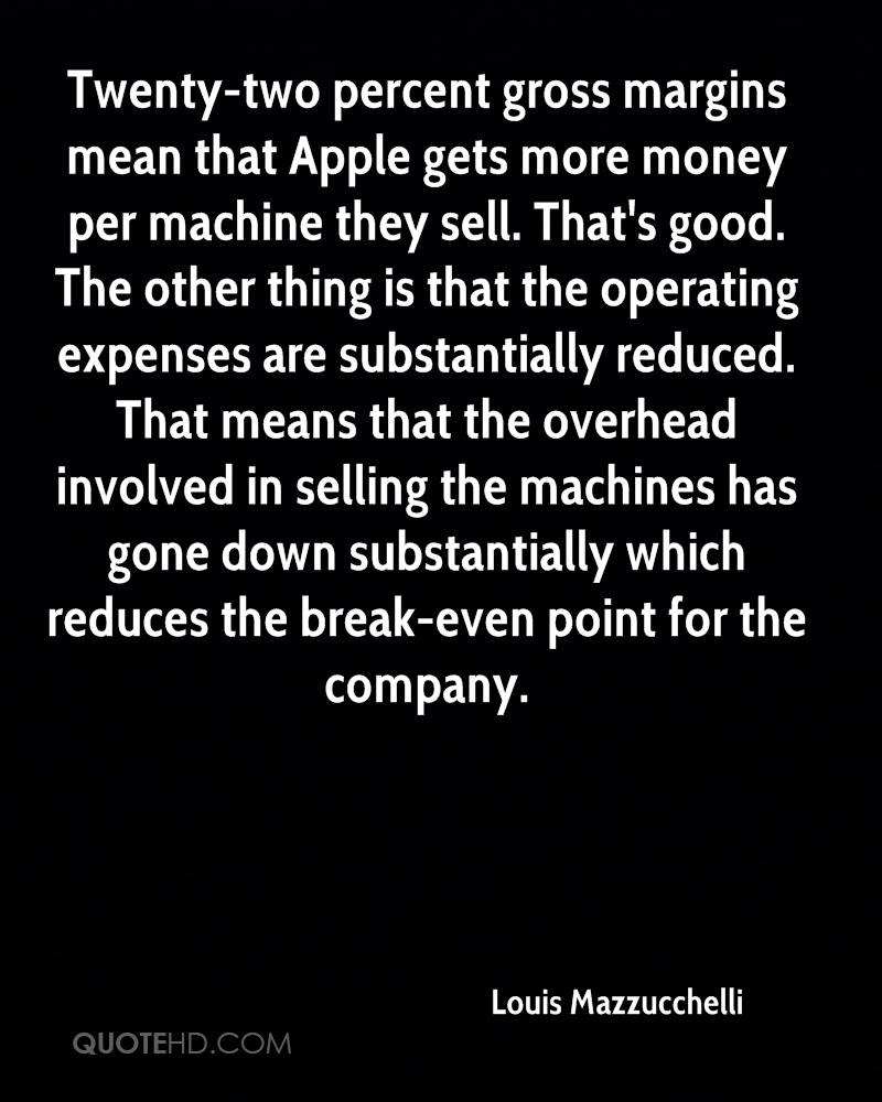 Twenty-two percent gross margins mean that Apple gets more money per machine they sell. That's good. The other thing is that the operating expenses are substantially reduced. That means that the overhead involved in selling the machines has gone down substantially which reduces the break-even point for the company.