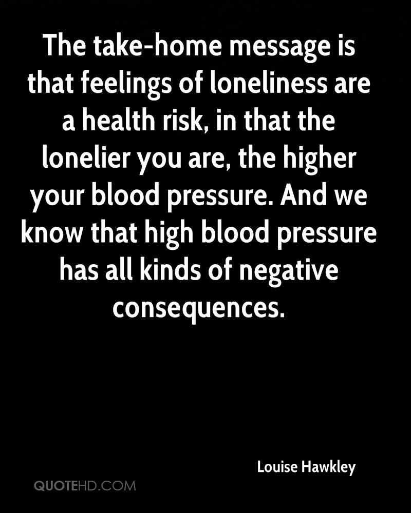The take-home message is that feelings of loneliness are a health risk, in that the lonelier you are, the higher your blood pressure. And we know that high blood pressure has all kinds of negative consequences.