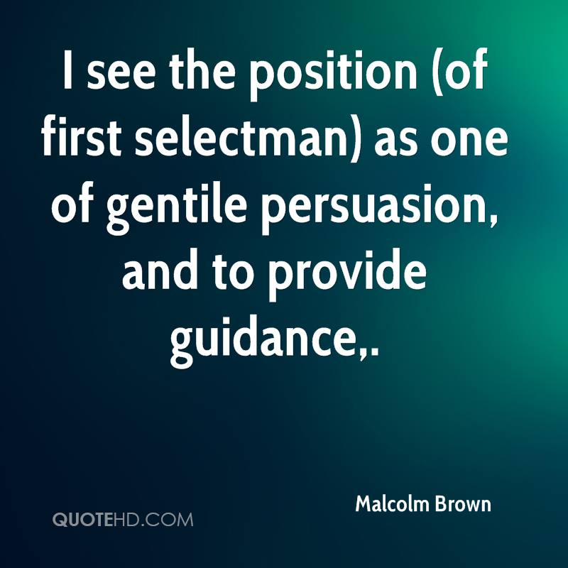 I see the position (of first selectman) as one of gentile persuasion, and to provide guidance.