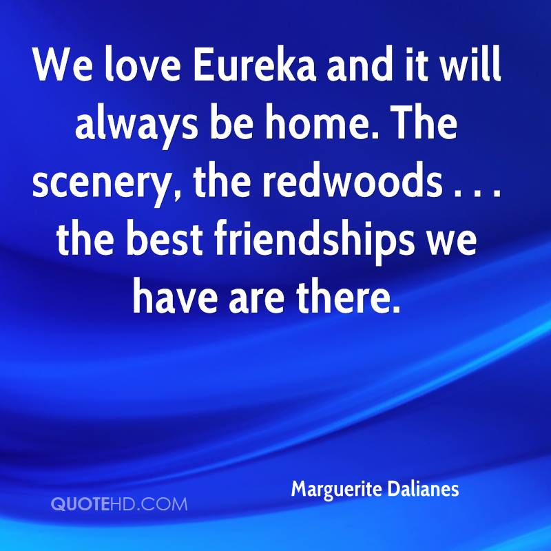 We love Eureka and it will always be home. The scenery, the redwoods . . . the best friendships we have are there.
