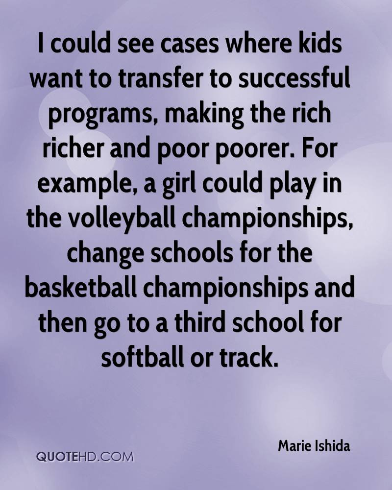 I could see cases where kids want to transfer to successful programs, making the rich richer and poor poorer. For example, a girl could play in the volleyball championships, change schools for the basketball championships and then go to a third school for softball or track.