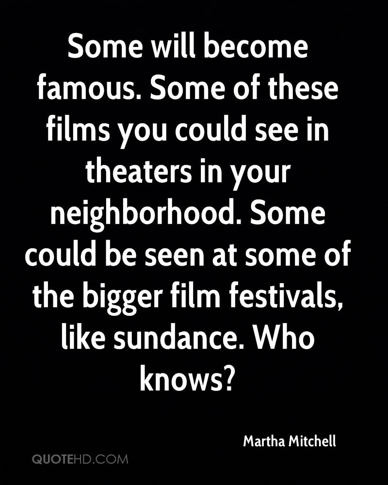 Some will become famous. Some of these films you could see in theaters in your neighborhood. Some could be seen at some of the bigger film festivals, like sundance. Who knows?
