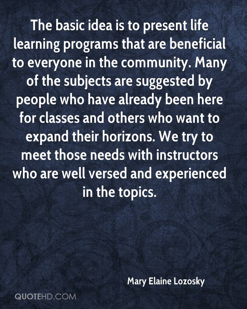 The basic idea is to present life learning programs that are beneficial to everyone in the community. Many of the subjects are suggested by people who have already been here for classes and others who want to expand their horizons. We try to meet those needs with instructors who are well versed and experienced in the topics.