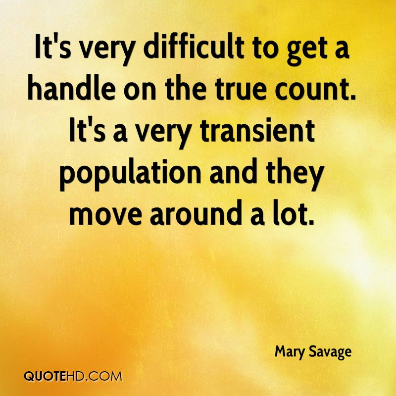 It's very difficult to get a handle on the true count. It's a very transient population and they move around a lot.