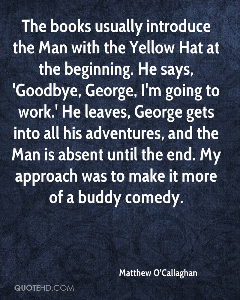 The books usually introduce the Man with the Yellow Hat at the beginning. He says, 'Goodbye, George, I'm going to work.' He leaves, George gets into all his adventures, and the Man is absent until the end. My approach was to make it more of a buddy comedy.