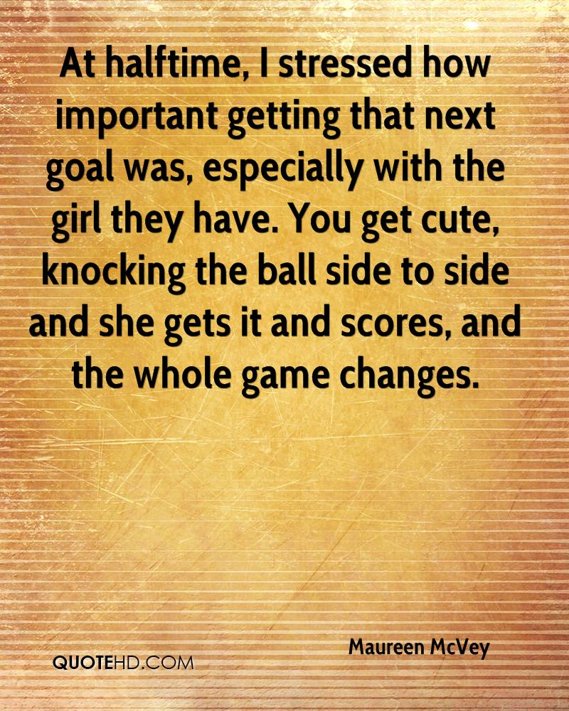 At halftime, I stressed how important getting that next goal was, especially with the girl they have. You get cute, knocking the ball side to side and she gets it and scores, and the whole game changes.