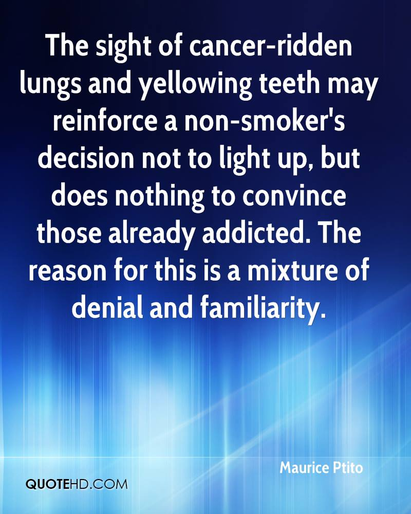 The sight of cancer-ridden lungs and yellowing teeth may reinforce a non-smoker's decision not to light up, but does nothing to convince those already addicted. The reason for this is a mixture of denial and familiarity.