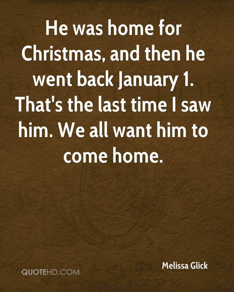 He was home for Christmas, and then he went back January 1. That's the last time I saw him. We all want him to come home.