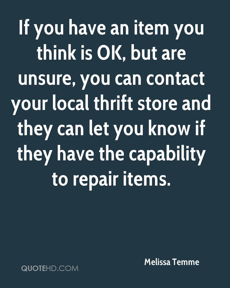 If you have an item you think is OK, but are unsure, you can contact your local thrift store and they can let you know if they have the capability to repair items.