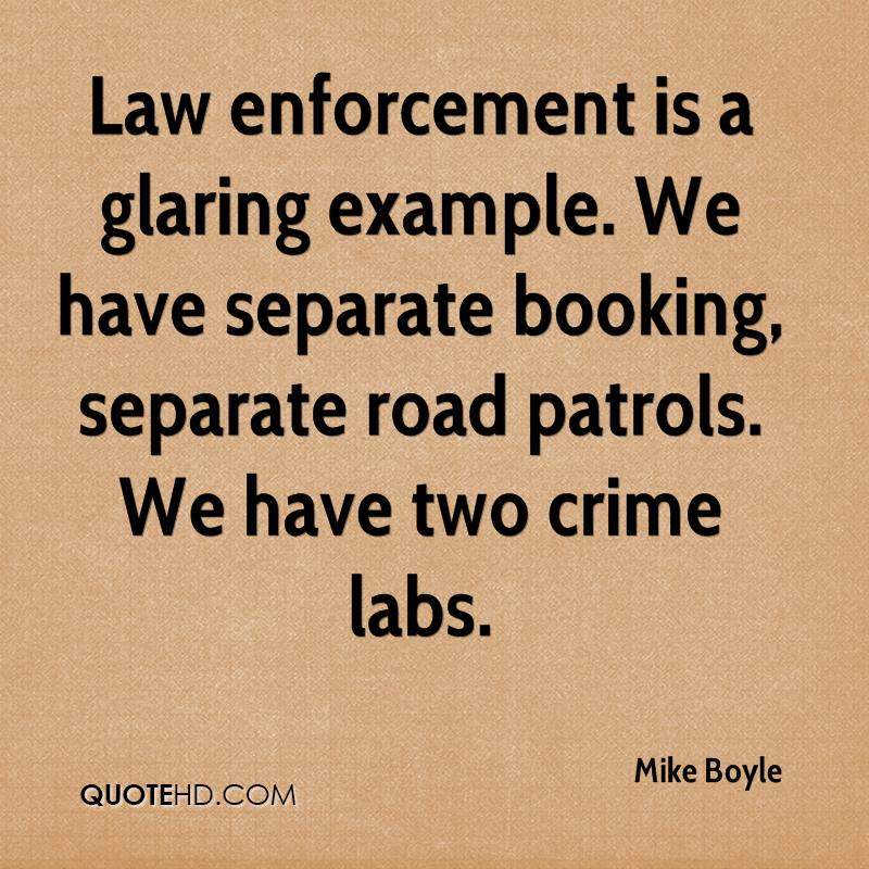 Law enforcement is a glaring example. We have separate booking, separate road patrols. We have two crime labs.