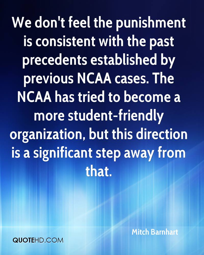 We don't feel the punishment is consistent with the past precedents established by previous NCAA cases. The NCAA has tried to become a more student-friendly organization, but this direction is a significant step away from that.