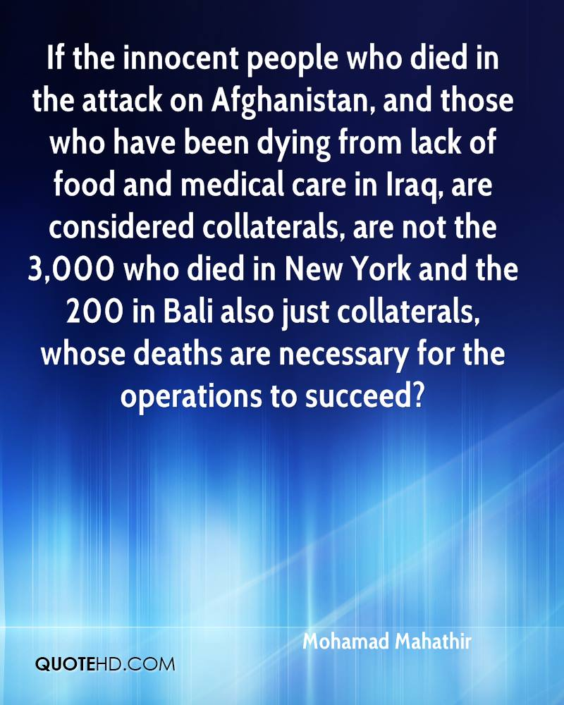 If the innocent people who died in the attack on Afghanistan, and those who have been dying from lack of food and medical care in Iraq, are considered collaterals, are not the 3,000 who died in New York and the 200 in Bali also just collaterals, whose deaths are necessary for the operations to succeed?