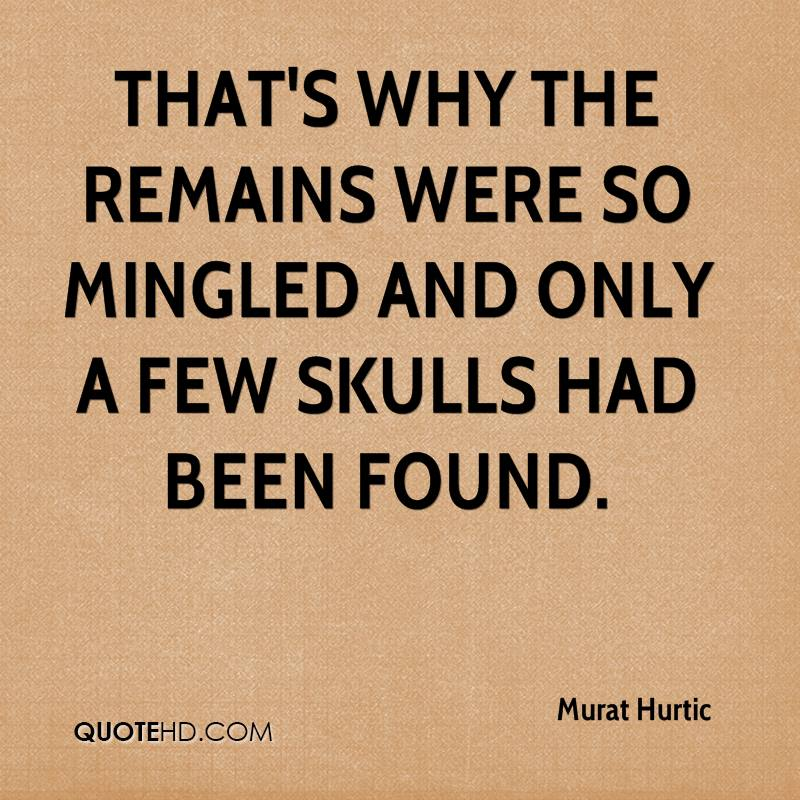 That's why the remains were so mingled and only a few skulls had been found.
