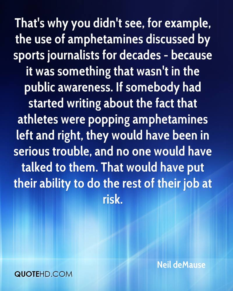 That's why you didn't see, for example, the use of amphetamines discussed by sports journalists for decades - because it was something that wasn't in the public awareness. If somebody had started writing about the fact that athletes were popping amphetamines left and right, they would have been in serious trouble, and no one would have talked to them. That would have put their ability to do the rest of their job at risk.