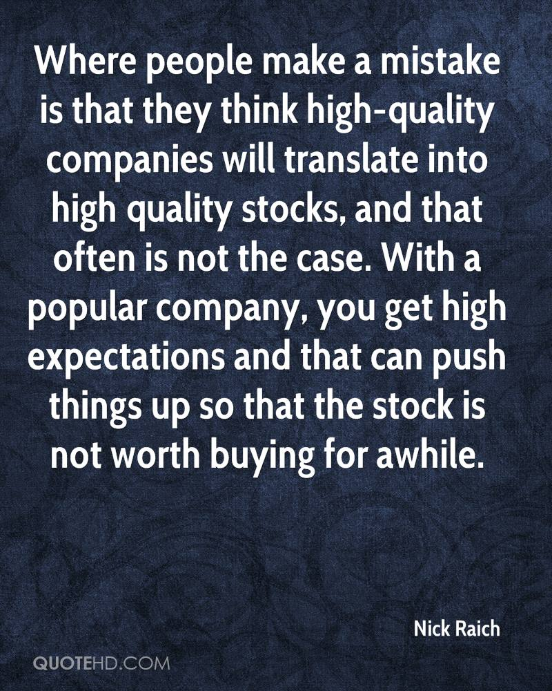 Where people make a mistake is that they think high-quality companies will translate into high quality stocks, and that often is not the case. With a popular company, you get high expectations and that can push things up so that the stock is not worth buying for awhile.