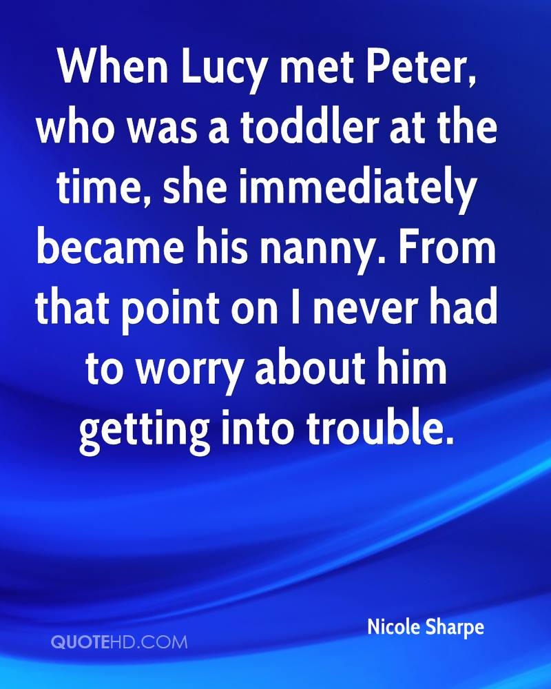When Lucy met Peter, who was a toddler at the time, she immediately became his nanny. From that point on I never had to worry about him getting into trouble.