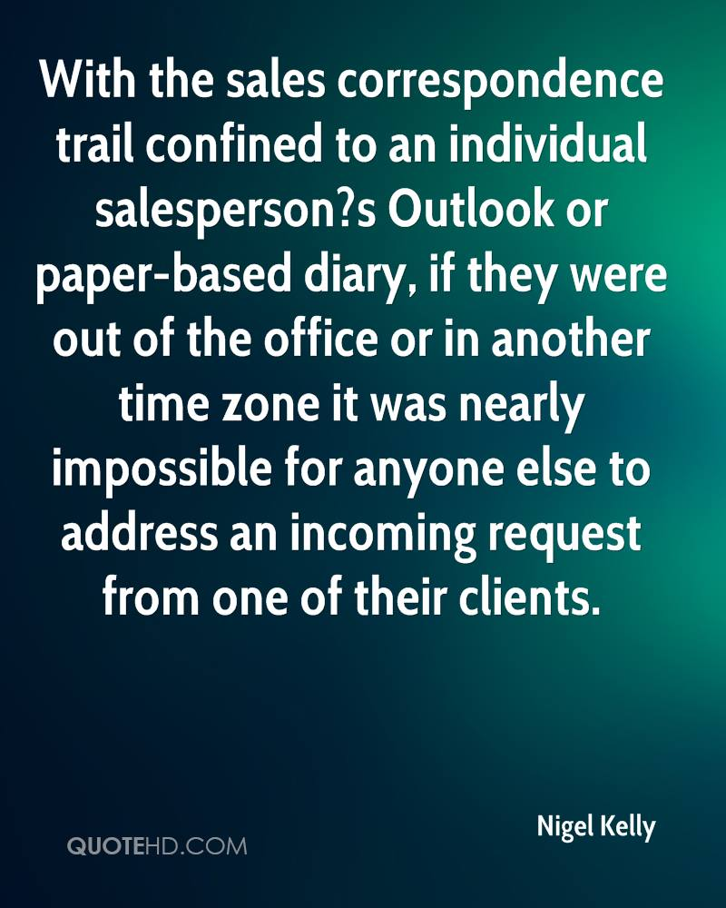 With the sales correspondence trail confined to an individual salesperson?s Outlook or paper-based diary, if they were out of the office or in another time zone it was nearly impossible for anyone else to address an incoming request from one of their clients.