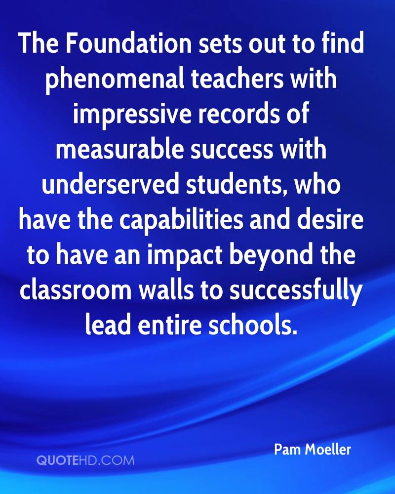 The Foundation sets out to find phenomenal teachers with impressive records of measurable success with underserved students, who have the capabilities and desire to have an impact beyond the classroom walls to successfully lead entire schools.