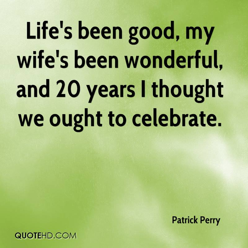 Life's been good, my wife's been wonderful, and 20 years I thought we ought to celebrate.