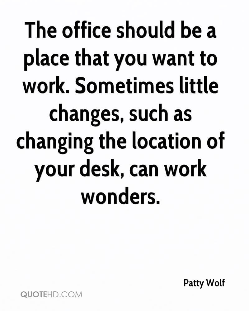 Image of: Day The Office Should Be Place That You Want To Work Sometimes Little Changes Quotehdcom Patty Wolf Quotes Quotehd