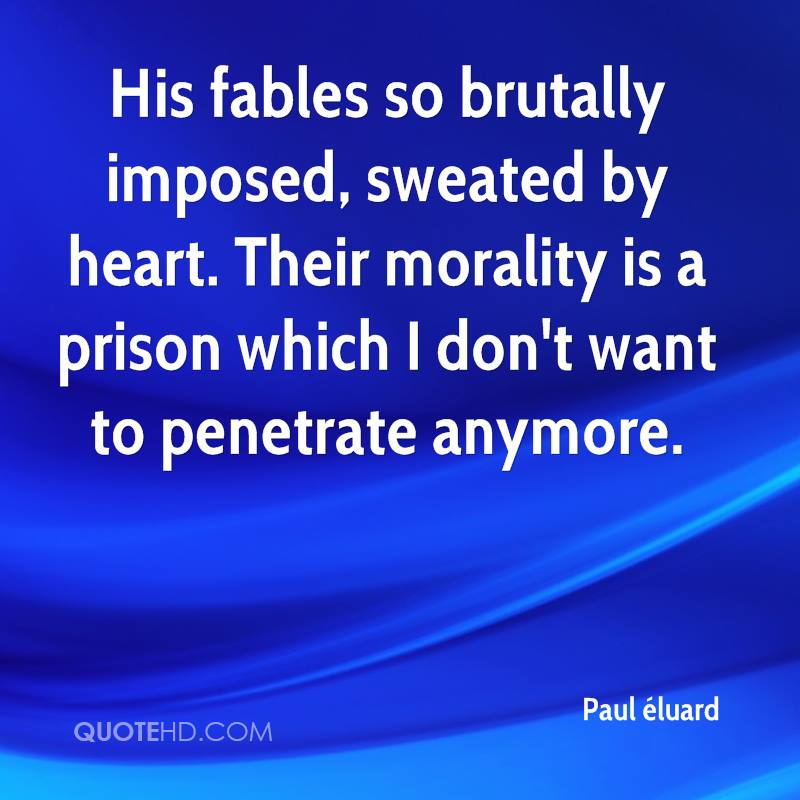 His fables so brutally imposed, sweated by heart. Their morality is a prison which I don't want to penetrate anymore.