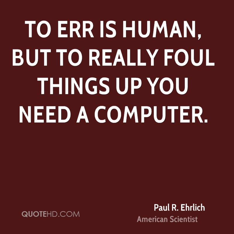 To err is human, but to really foul things up you need a computer.