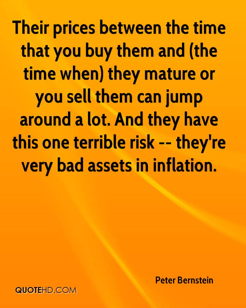 Their prices between the time that you buy them and (the time when) they mature or you sell them can jump around a lot. And they have this one terrible risk -- they're very bad assets in inflation.