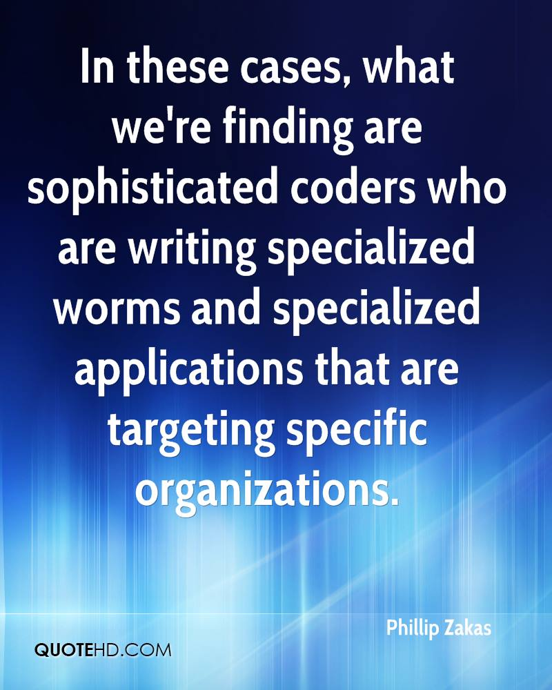 In these cases, what we're finding are sophisticated coders who are writing specialized worms and specialized applications that are targeting specific organizations.