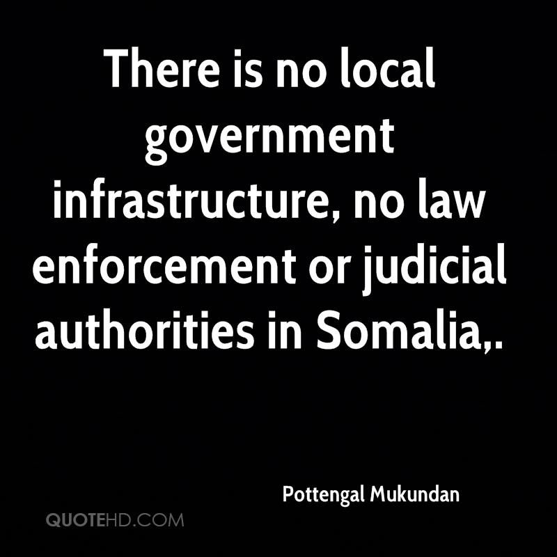 There is no local government infrastructure, no law enforcement or judicial authorities in Somalia.