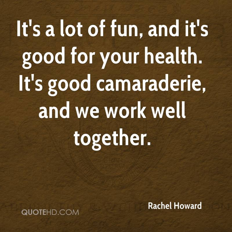 It's a lot of fun, and it's good for your health. It's good camaraderie, and we work well together.