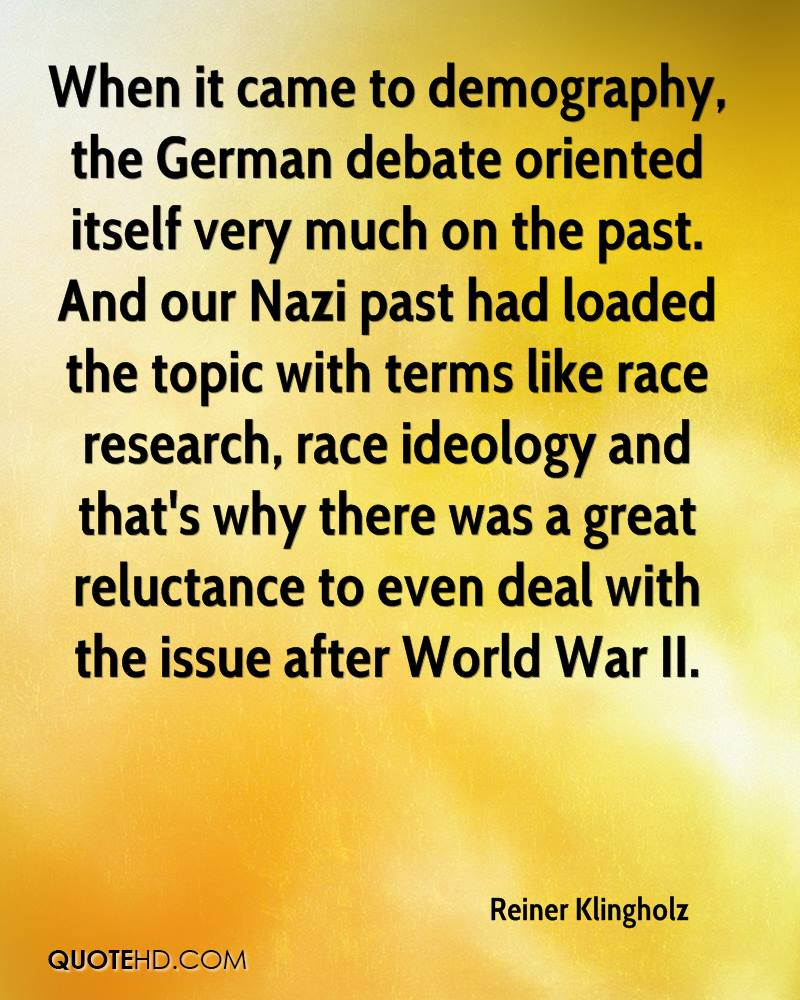When it came to demography, the German debate oriented itself very much on the past. And our Nazi past had loaded the topic with terms like race research, race ideology and that's why there was a great reluctance to even deal with the issue after World War II.