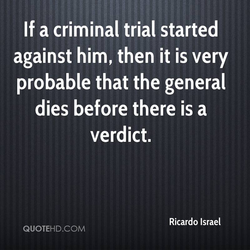 If a criminal trial started against him, then it is very probable that the general dies before there is a verdict.