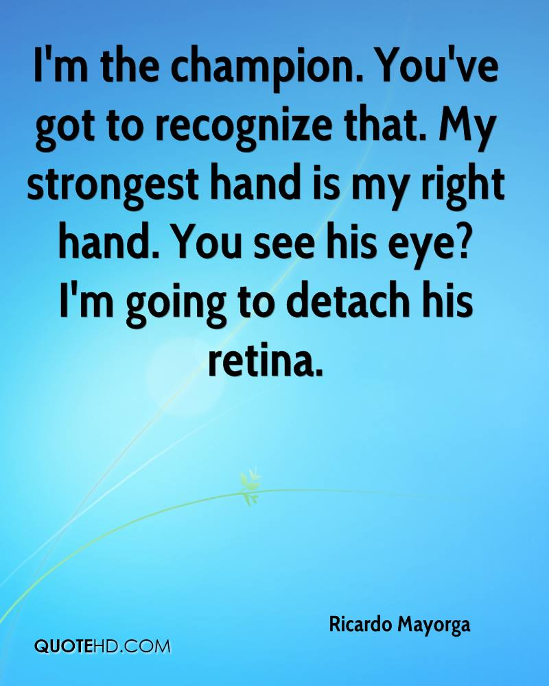 I'm the champion. You've got to recognize that. My strongest hand is my right hand. You see his eye? I'm going to detach his retina.