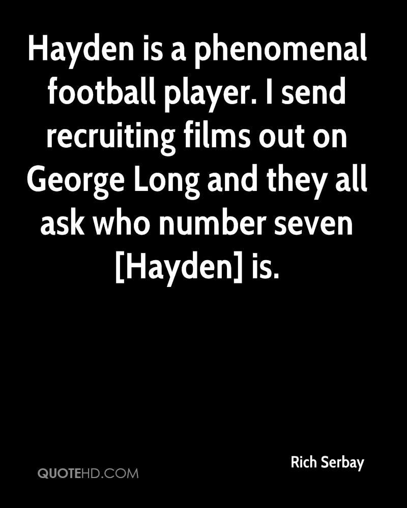 Hayden is a phenomenal football player. I send recruiting films out on George Long and they all ask who number seven [Hayden] is.