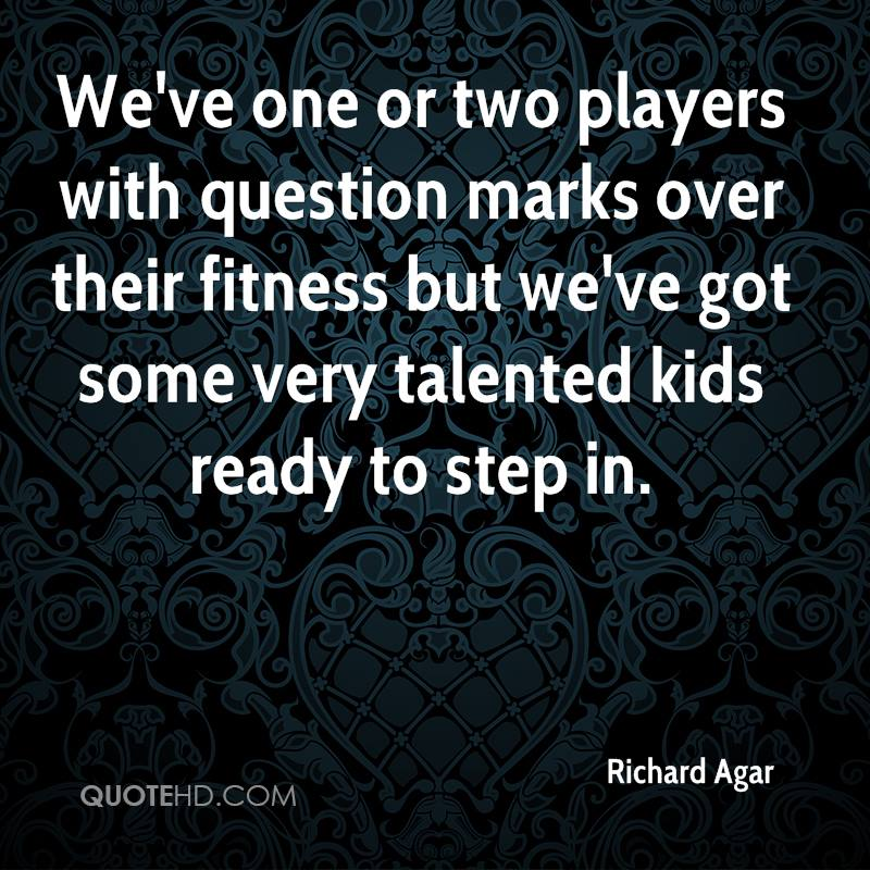 We've one or two players with question marks over their fitness but we've got some very talented kids ready to step in.