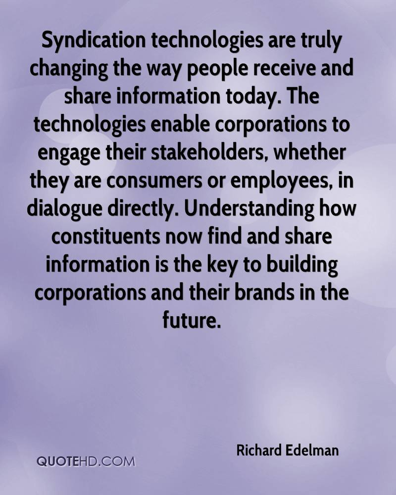 Syndication technologies are truly changing the way people receive and share information today. The technologies enable corporations to engage their stakeholders, whether they are consumers or employees, in dialogue directly. Understanding how constituents now find and share information is the key to building corporations and their brands in the future.